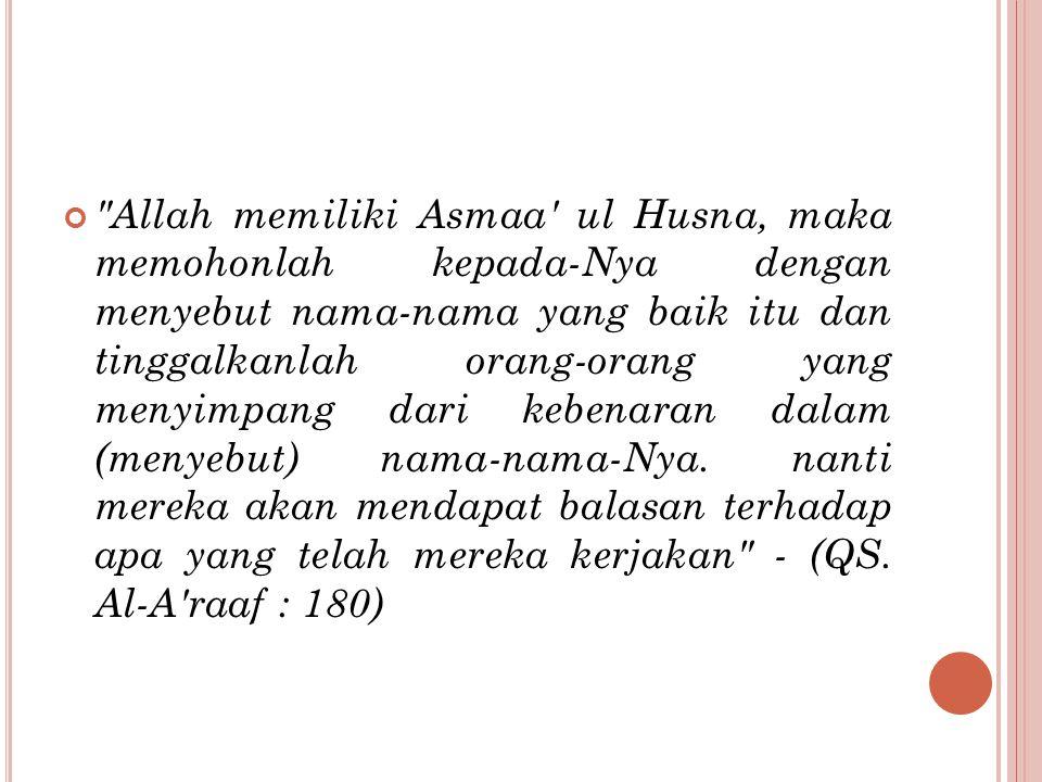 Allah memiliki Asmaa ul Husna, maka memohonlah kepada-Nya dengan menyebut nama-nama yang baik itu dan tinggalkanlah orang-orang yang menyimpang dari kebenaran dalam (menyebut) nama-nama-Nya.