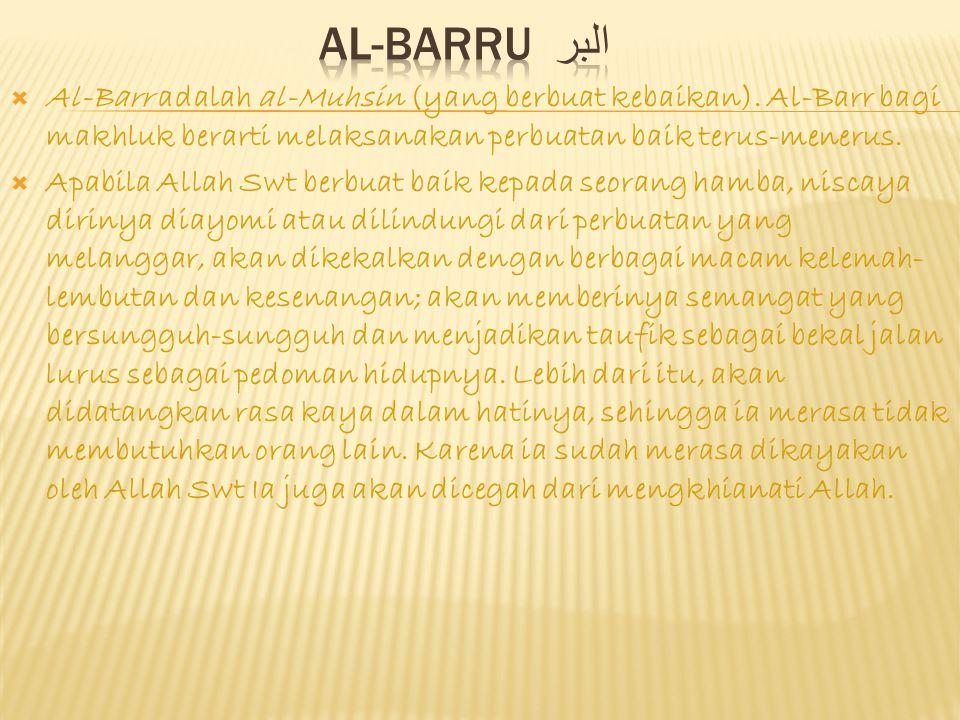 AL-BARRU البر Al-Barr adalah al-Muhsin (yang berbuat kebaikan). Al-Barr bagi makhluk berarti melaksanakan perbuatan baik terus-menerus.