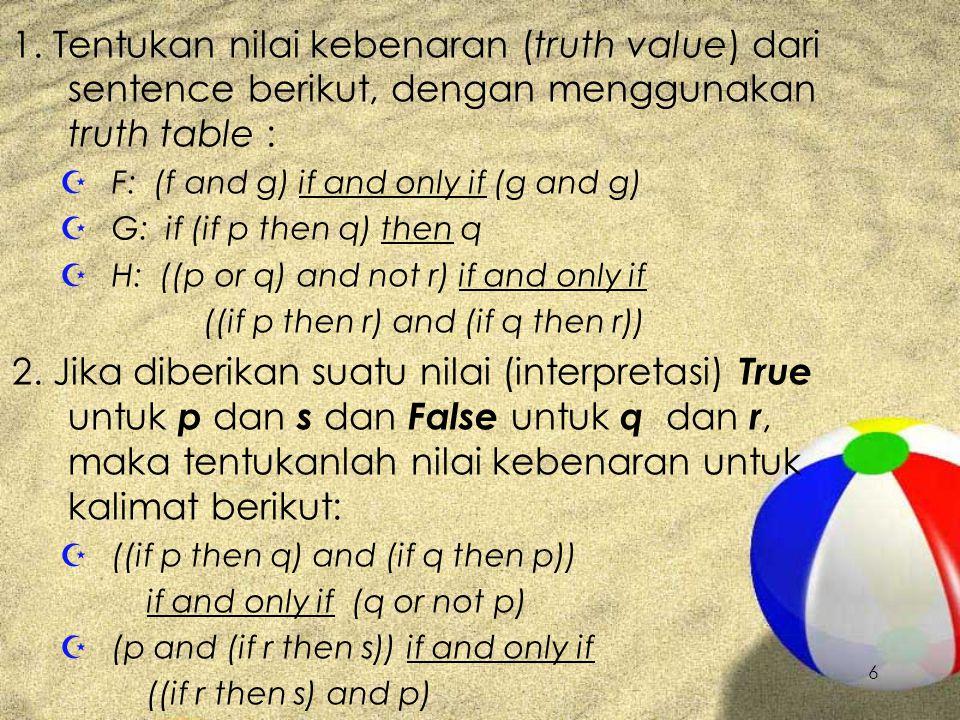 1. Tentukan nilai kebenaran (truth value) dari sentence berikut, dengan menggunakan truth table :