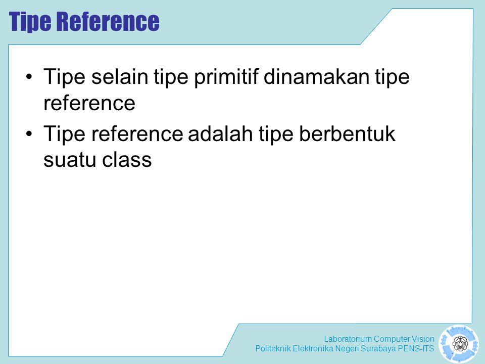 Tipe Reference Tipe selain tipe primitif dinamakan tipe reference