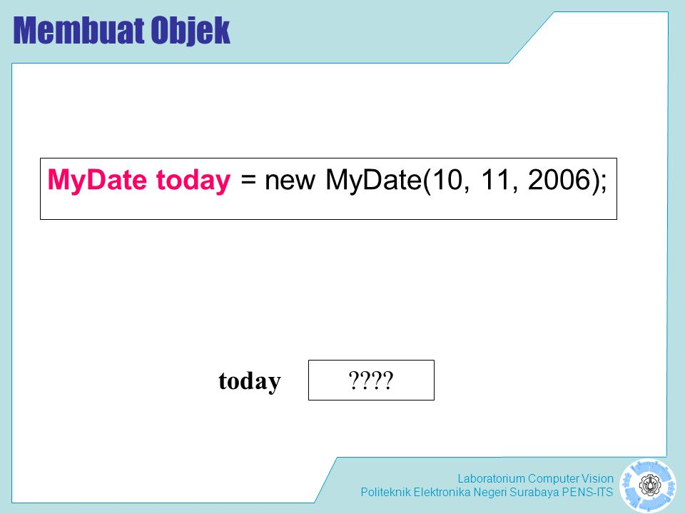 Membuat Objek MyDate today = new MyDate(10, 11, 2006); today