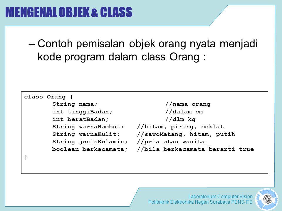MENGENAL OBJEK & CLASS Contoh pemisalan objek orang nyata menjadi kode program dalam class Orang : class Orang {