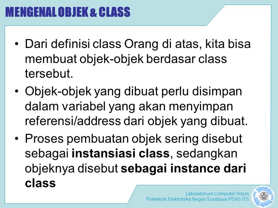 MENGENAL OBJEK & CLASS Dari definisi class Orang di atas, kita bisa membuat objek-objek berdasar class tersebut.