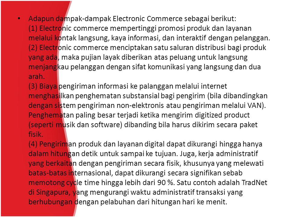 Adapun dampak-dampak Electronic Commerce sebagai berikut: (1) Electronic commerce mempertinggi promosi produk dan layanan melalui kontak langsung, kaya informasi, dan interaktif dengan pelanggan.