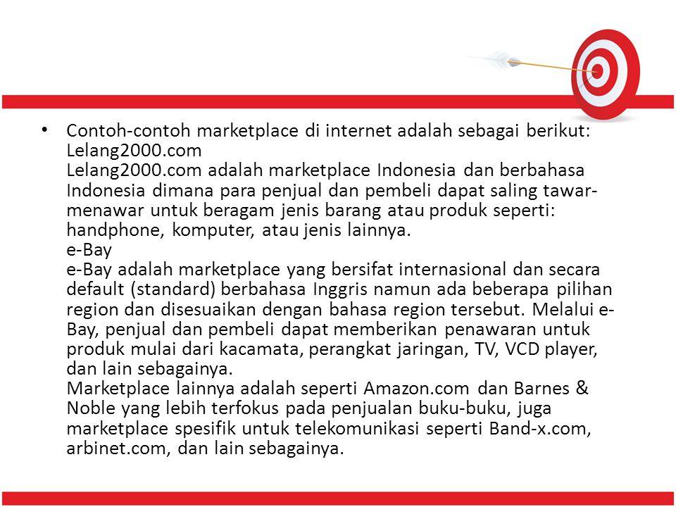 Contoh-contoh marketplace di internet adalah sebagai berikut: Lelang2000.com Lelang2000.com adalah marketplace Indonesia dan berbahasa Indonesia dimana para penjual dan pembeli dapat saling tawar-menawar untuk beragam jenis barang atau produk seperti: handphone, komputer, atau jenis lainnya.