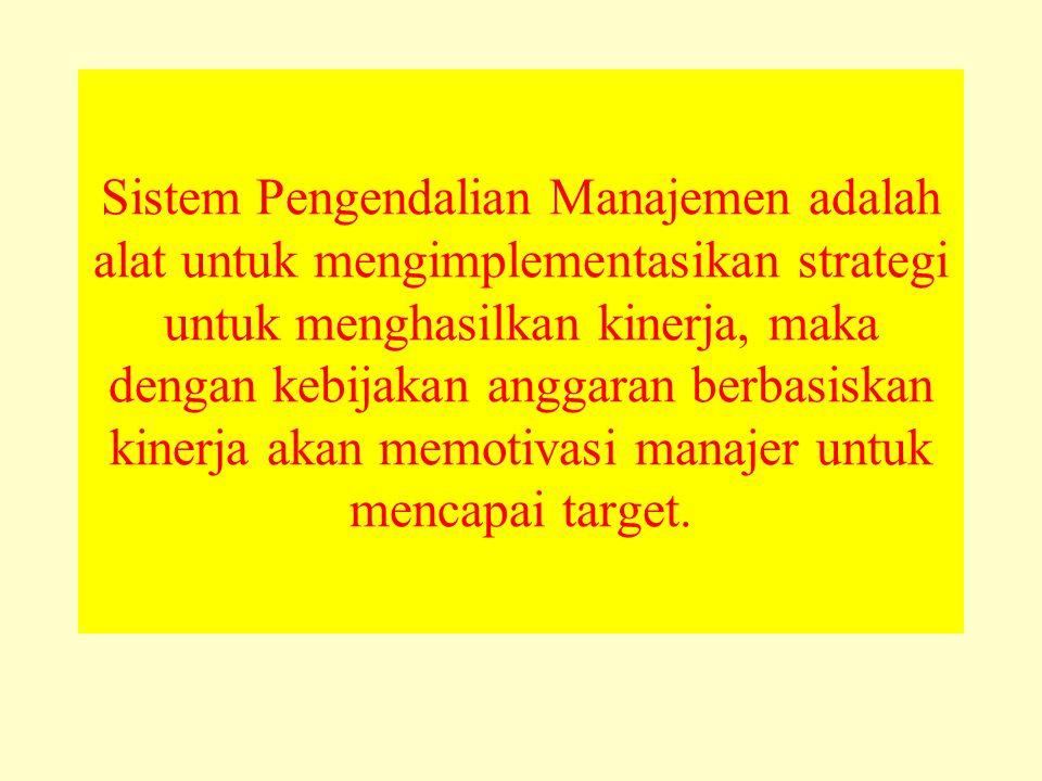 Sistem Pengendalian Manajemen adalah alat untuk mengimplementasikan strategi untuk menghasilkan kinerja, maka dengan kebijakan anggaran berbasiskan kinerja akan memotivasi manajer untuk mencapai target.