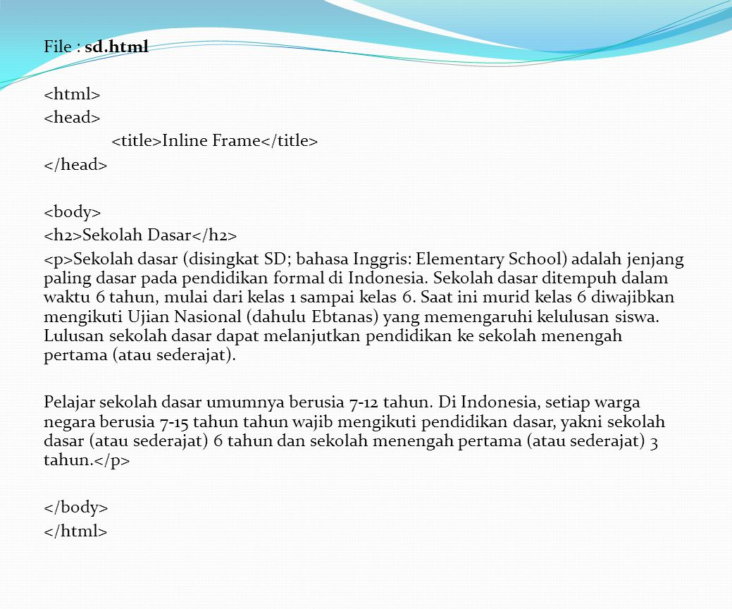 File : sd.html <html> <head> <title>Inline Frame</title> </head> <body> <h2>Sekolah Dasar</h2> <p>Sekolah dasar (disingkat SD; bahasa Inggris: Elementary School) adalah jenjang paling dasar pada pendidikan formal di Indonesia.