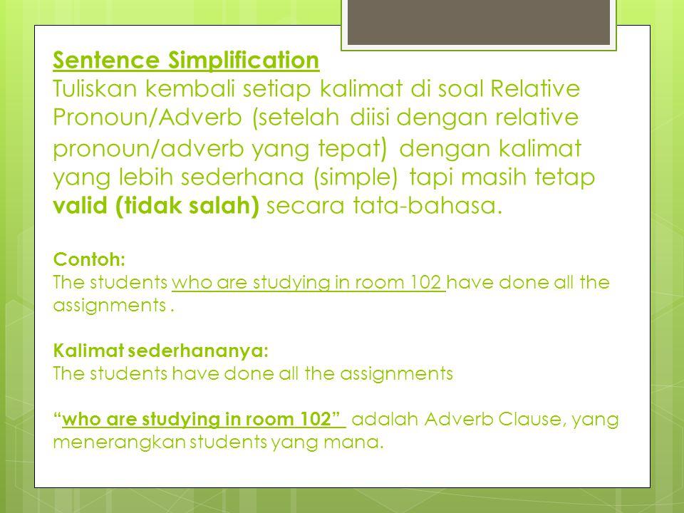 Sentence Simplification Tuliskan kembali setiap kalimat di soal Relative Pronoun/Adverb (setelah diisi dengan relative pronoun/adverb yang tepat) dengan kalimat yang lebih sederhana (simple) tapi masih tetap valid (tidak salah) secara tata-bahasa.