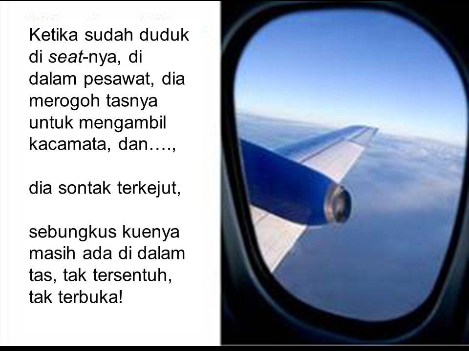 Ketika sudah duduk di seat-nya, di dalam pesawat, dia merogoh tasnya untuk mengambil kacamata, dan….,