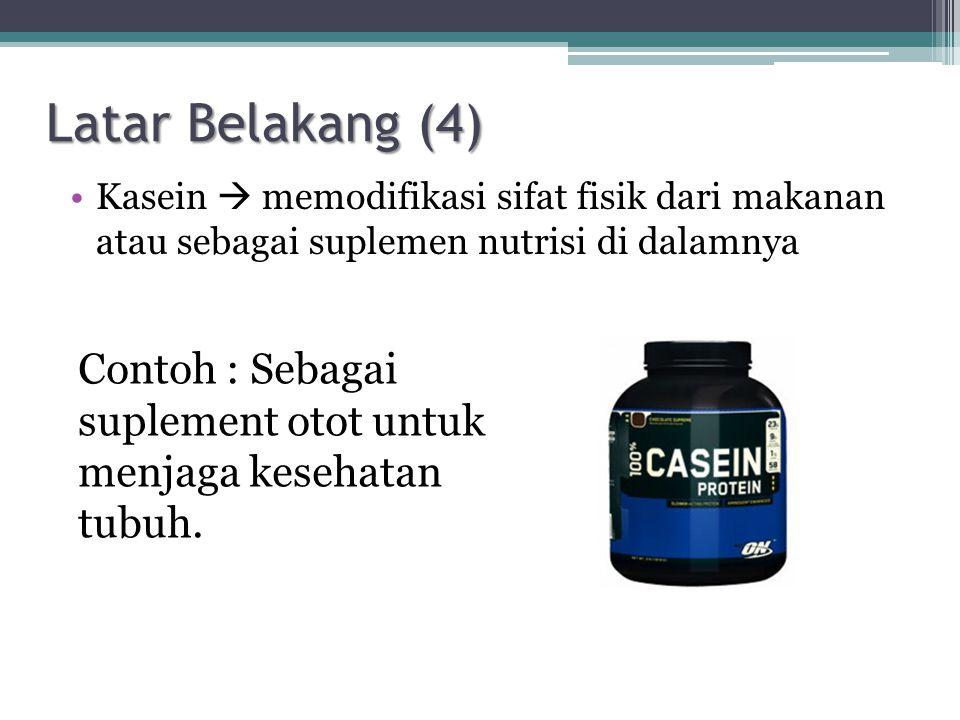 Latar Belakang (4) Kasein  memodifikasi sifat fisik dari makanan atau sebagai suplemen nutrisi di dalamnya.