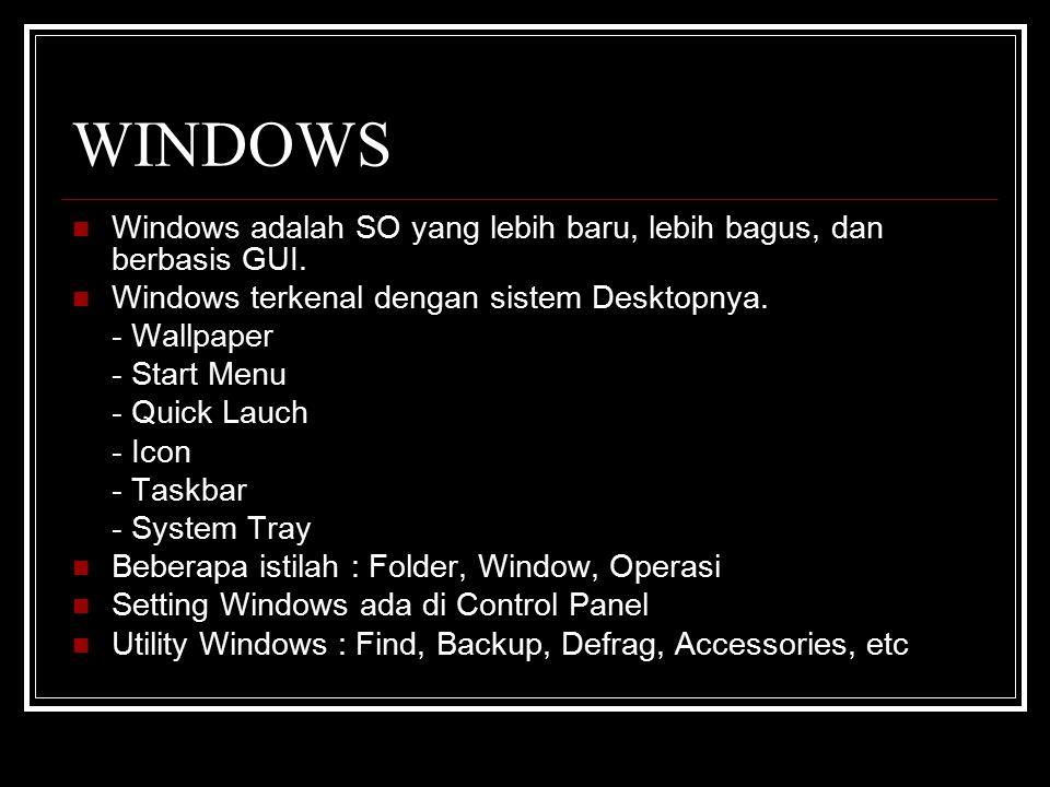 WINDOWS Windows adalah SO yang lebih baru, lebih bagus, dan berbasis GUI. Windows terkenal dengan sistem Desktopnya.