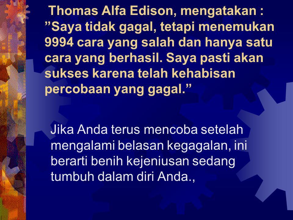 Thomas Alfa Edison, mengatakan : Saya tidak gagal, tetapi menemukan 9994 cara yang salah dan hanya satu cara yang berhasil. Saya pasti akan sukses karena telah kehabisan percobaan yang gagal.