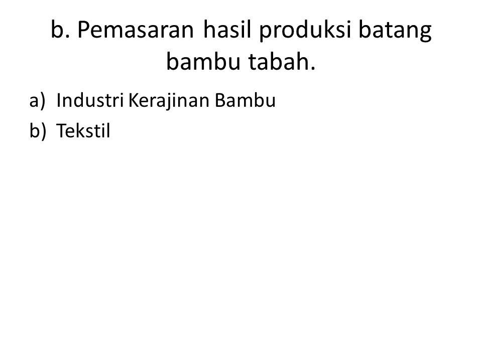 b. Pemasaran hasil produksi batang bambu tabah.