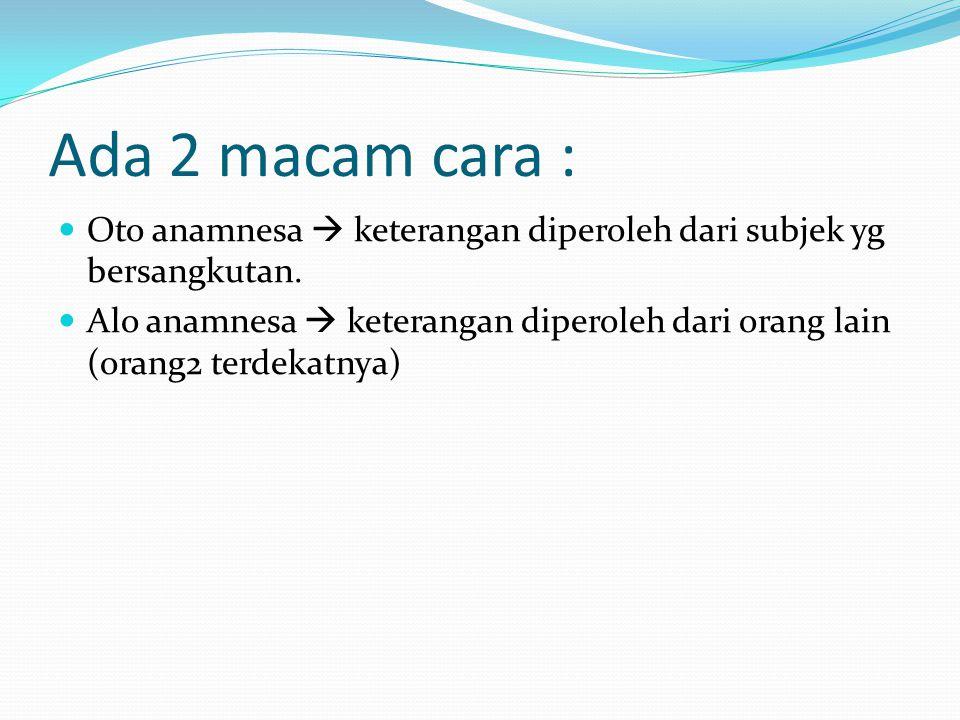 Ada 2 macam cara : Oto anamnesa  keterangan diperoleh dari subjek yg bersangkutan.