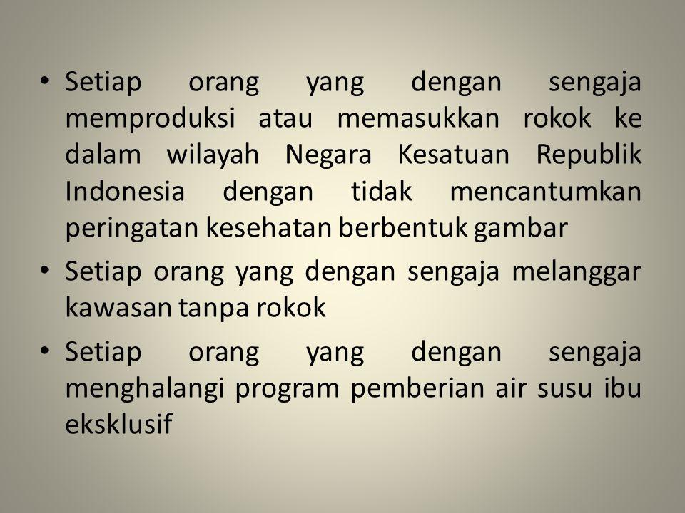 Setiap orang yang dengan sengaja memproduksi atau memasukkan rokok ke dalam wilayah Negara Kesatuan Republik Indonesia dengan tidak mencantumkan peringatan kesehatan berbentuk gambar