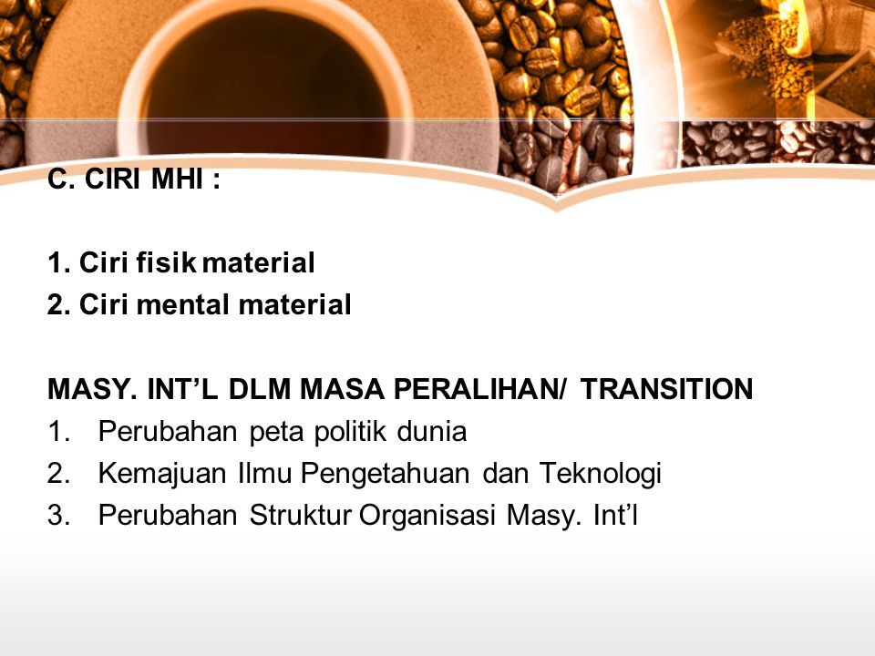 C. CIRI MHI : 1. Ciri fisik material. 2. Ciri mental material. MASY. INT'L DLM MASA PERALIHAN/ TRANSITION.