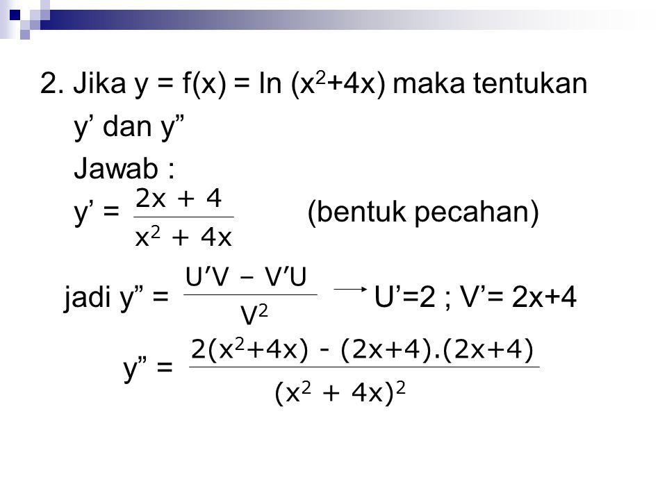2. Jika y = f(x) = ln (x2+4x) maka tentukan y' dan y Jawab :