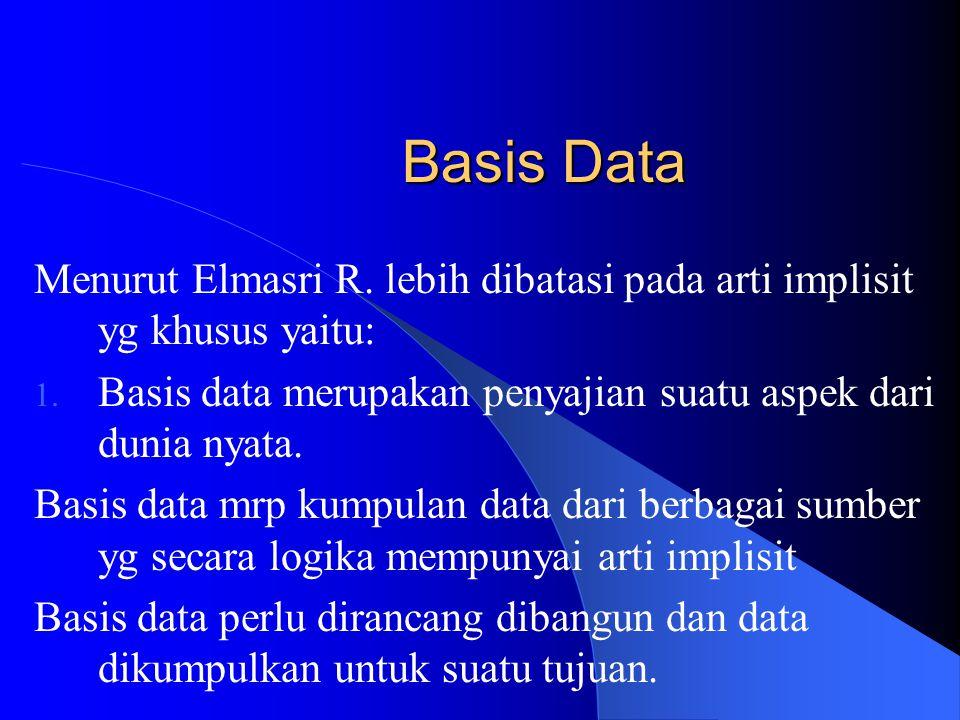 Basis Data Menurut Elmasri R. lebih dibatasi pada arti implisit yg khusus yaitu: Basis data merupakan penyajian suatu aspek dari dunia nyata.