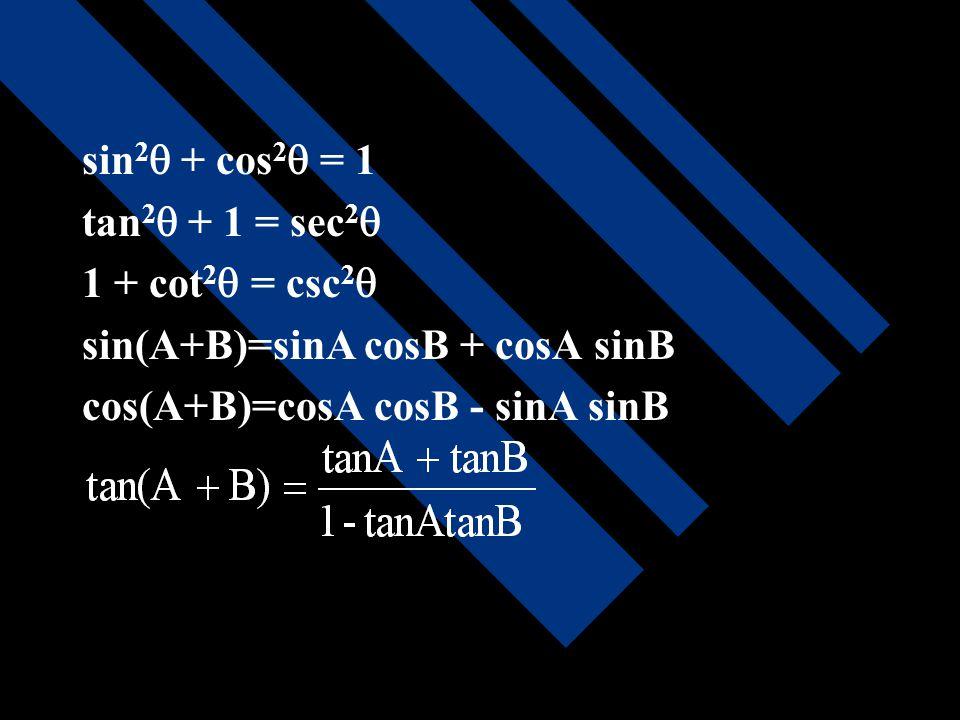 sin2 + cos2 = 1 tan2 + 1 = sec2 1 + cot2 = csc2 sin(A+B)=sinA cosB + cosA sinB.