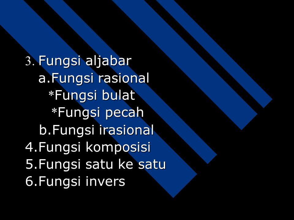 3. Fungsi aljabar a.Fungsi rasional. *Fungsi bulat. *Fungsi pecah. b.Fungsi irasional. 4.Fungsi komposisi.