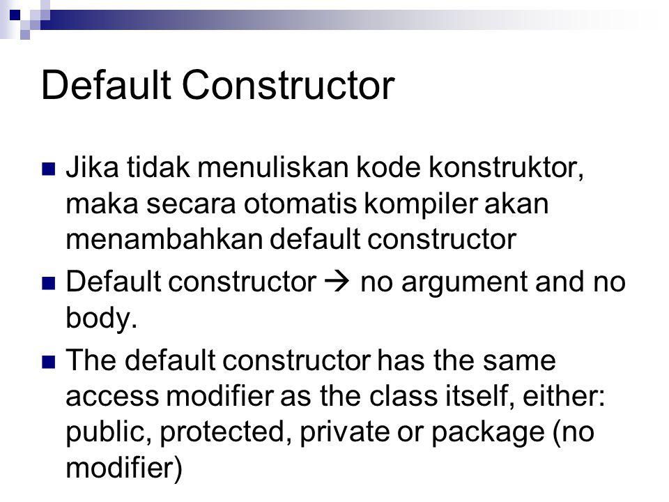 Default Constructor Jika tidak menuliskan kode konstruktor, maka secara otomatis kompiler akan menambahkan default constructor.