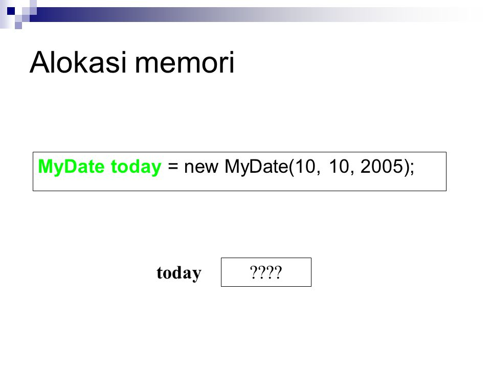 Alokasi memori MyDate today = new MyDate(10, 10, 2005); today