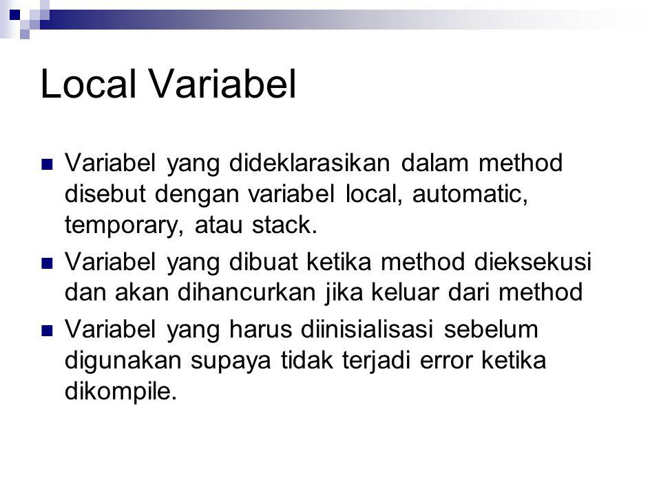 Local Variabel Variabel yang dideklarasikan dalam method disebut dengan variabel local, automatic, temporary, atau stack.