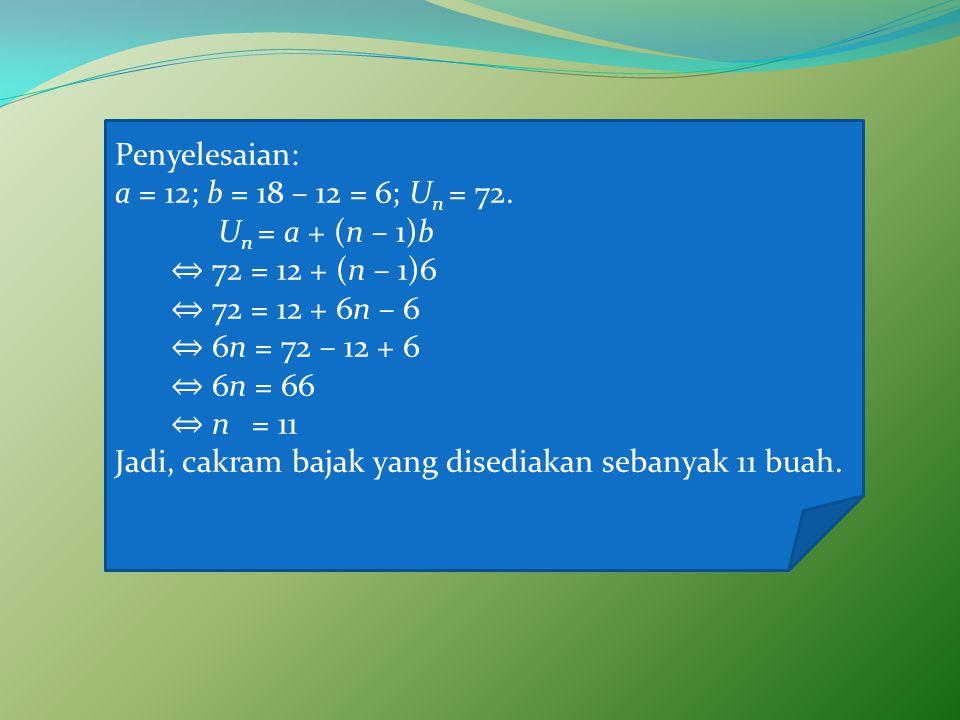 Penyelesaian: a = 12; b = 18 – 12 = 6; Un = 72. Un = a + (n – 1)b. ⇔ 72 = 12 + (n – 1)6. ⇔ 72 = 12 + 6n – 6.