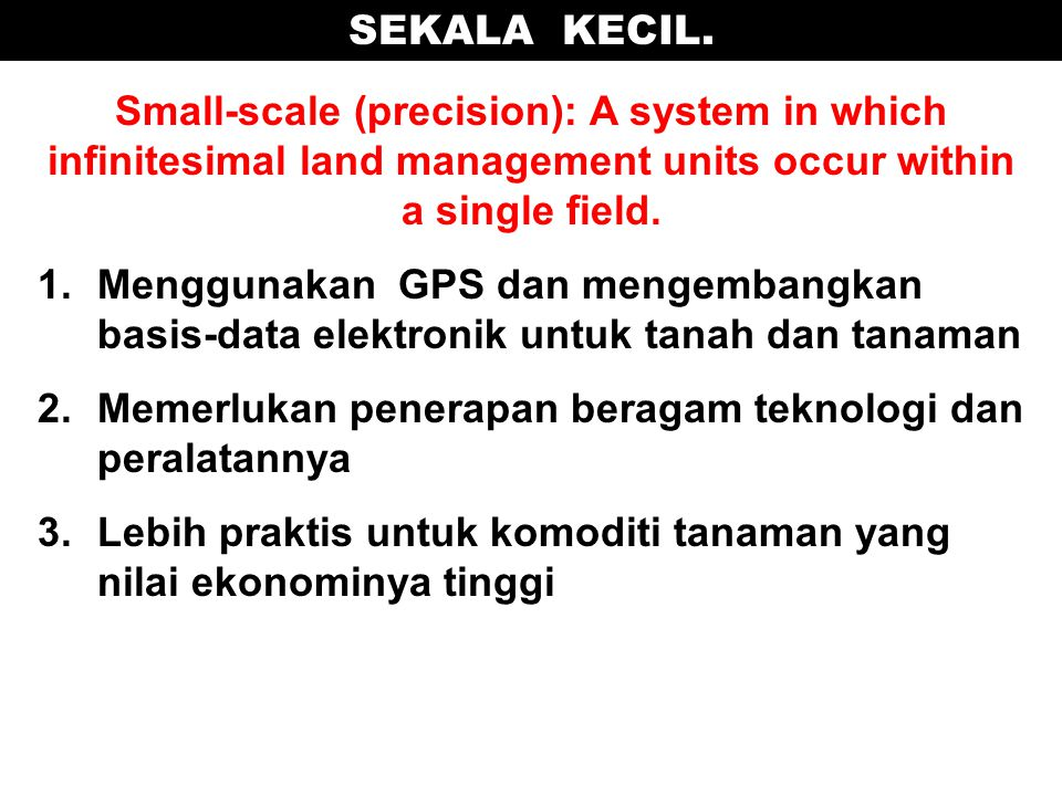 SEKALA KECIL. Small-scale (precision): A system in which infinitesimal land management units occur within a single field.