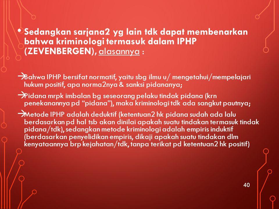 Sedangkan sarjana2 yg lain tdk dapat membenarkan bahwa kriminologi termasuk dalam IPHP (ZEVENBERGEN), alasannya :