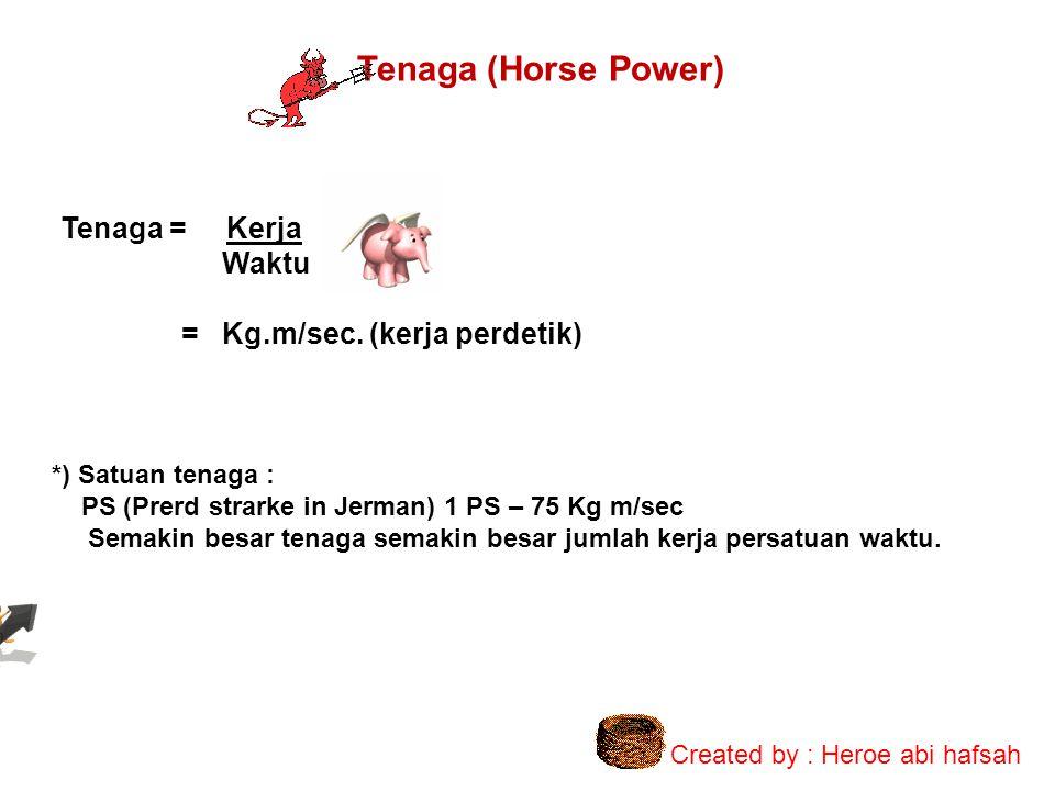 Tenaga (Horse Power) Tenaga = Kerja Waktu = Kg.m/sec. (kerja perdetik)