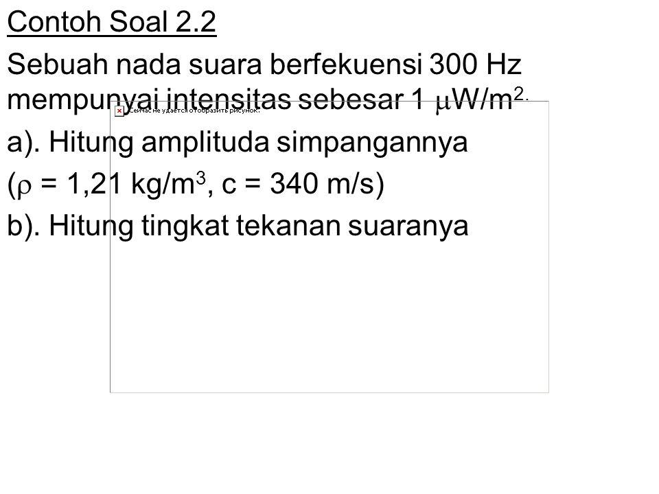 Contoh Soal 2.2 Sebuah nada suara berfekuensi 300 Hz mempunyai intensitas sebesar 1 W/m2. a). Hitung amplituda simpangannya.
