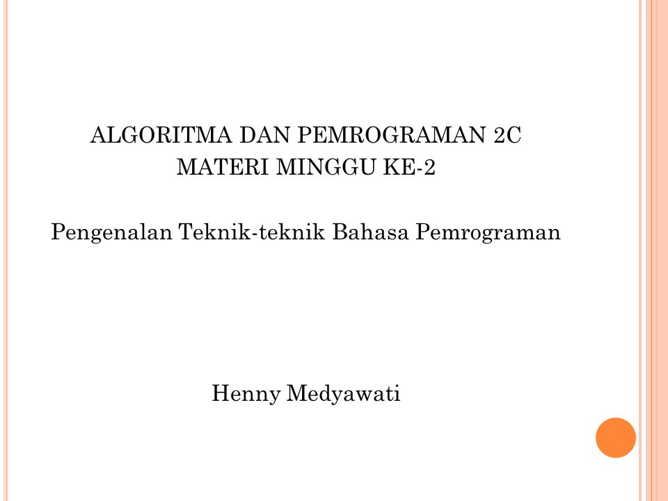 ALGORITMA DAN PEMROGRAMAN 2C MATERI MINGGU KE-2 Pengenalan Teknik-teknik Bahasa Pemrograman Henny Medyawati