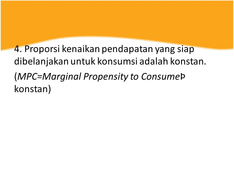 4. Proporsi kenaikan pendapatan yang siap dibelanjakan untuk konsumsi adalah konstan.
