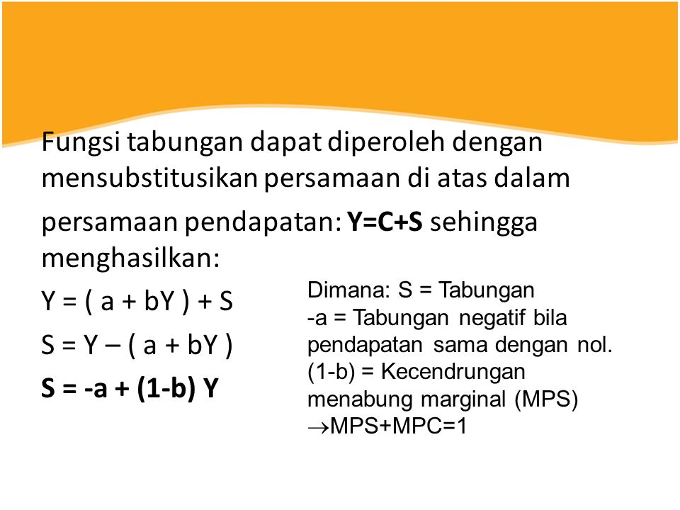 Fungsi tabungan dapat diperoleh dengan mensubstitusikan persamaan di atas dalam persamaan pendapatan: Y=C+S sehingga menghasilkan: Y = ( a + bY ) + S S = Y – ( a + bY ) S = -a + (1-b) Y