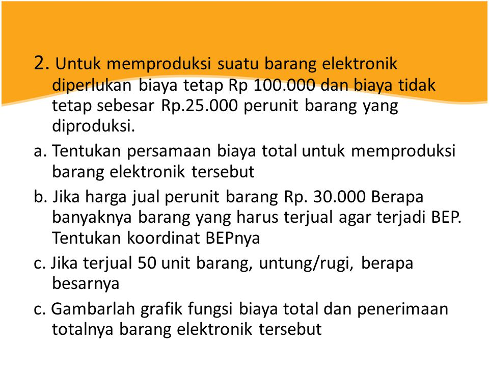 2. Untuk memproduksi suatu barang elektronik diperlukan biaya tetap Rp 100.000 dan biaya tidak tetap sebesar Rp.25.000 perunit barang yang diproduksi.