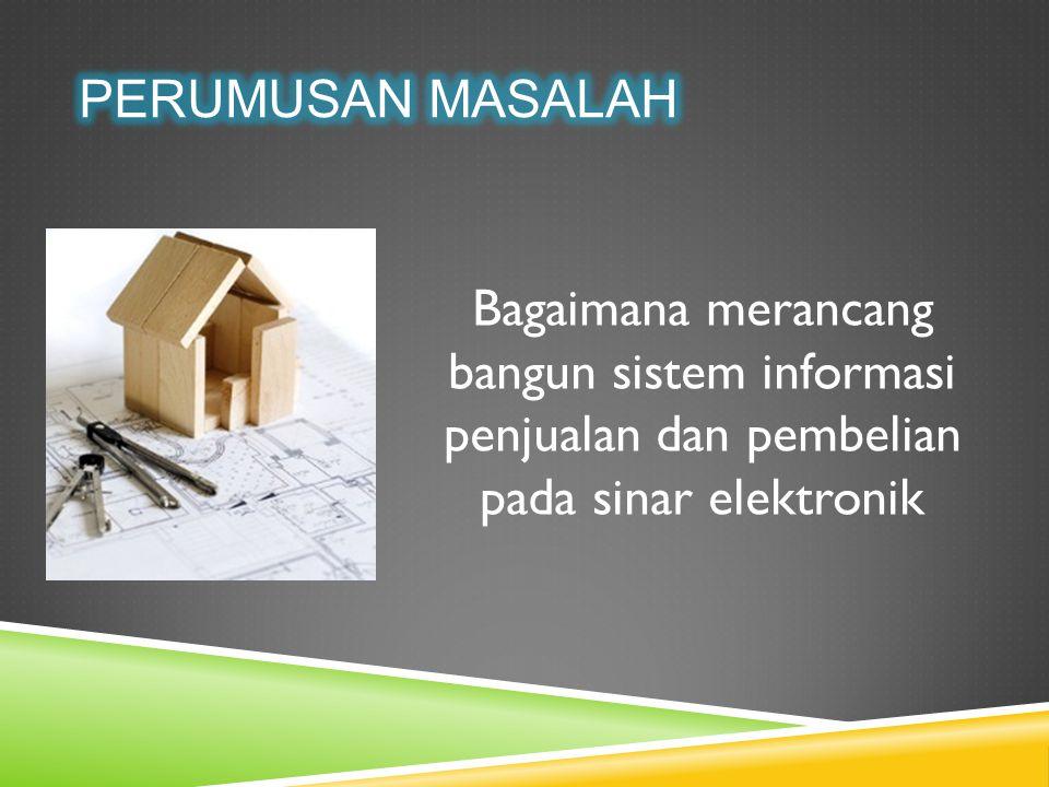 Perumusan Masalah Bagaimana merancang bangun sistem informasi penjualan dan pembelian pada sinar elektronik.