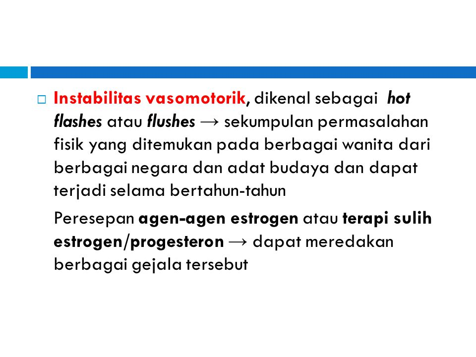 Instabilitas vasomotorik, dikenal sebagai hot flashes atau flushes → sekumpulan permasalahan fisik yang ditemukan pada berbagai wanita dari berbagai negara dan adat budaya dan dapat terjadi selama bertahun-tahun
