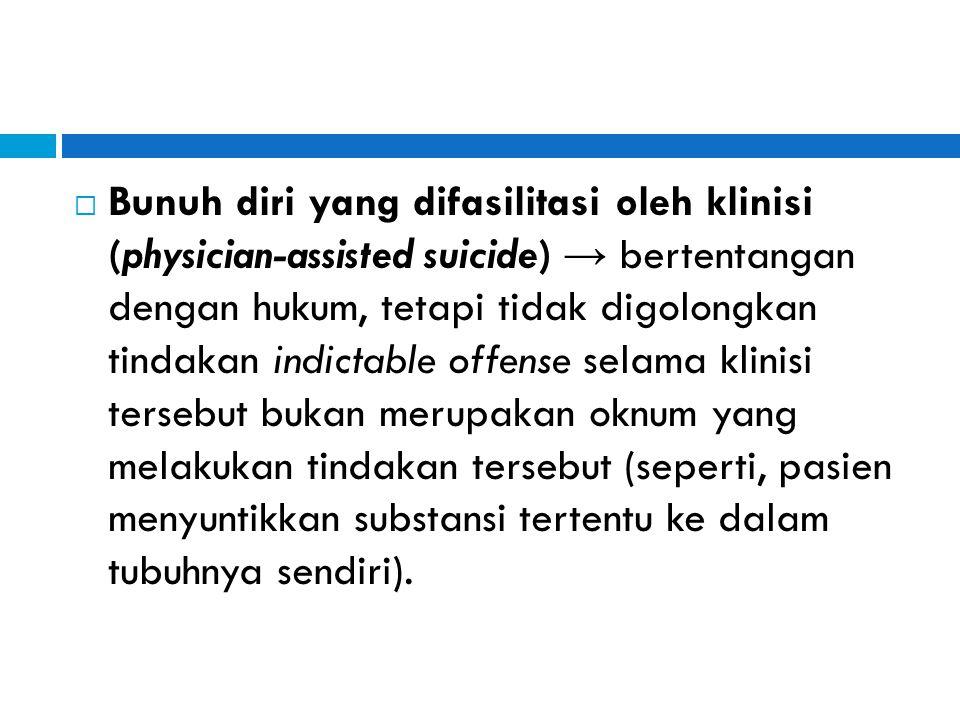 Bunuh diri yang difasilitasi oleh klinisi (physician-assisted suicide) → bertentangan dengan hukum, tetapi tidak digolongkan tindakan indictable offense selama klinisi tersebut bukan merupakan oknum yang melakukan tindakan tersebut (seperti, pasien menyuntikkan substansi tertentu ke dalam tubuhnya sendiri).
