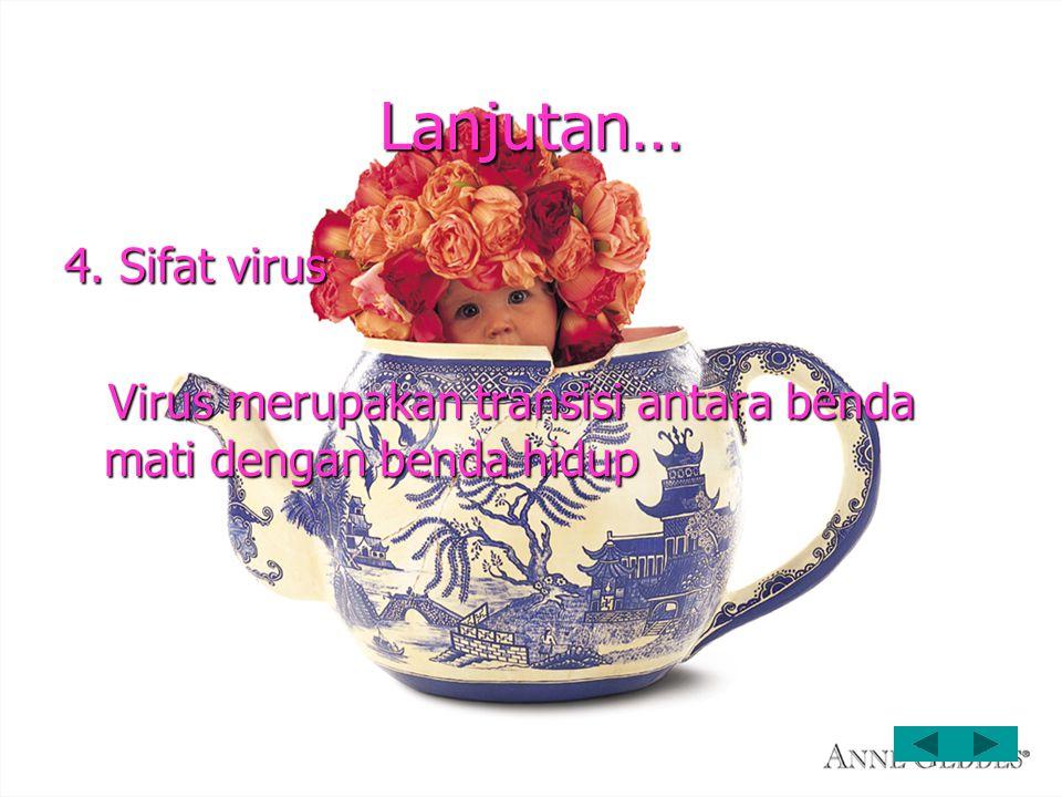 Lanjutan… 4. Sifat virus Virus merupakan transisi antara benda mati dengan benda hidup