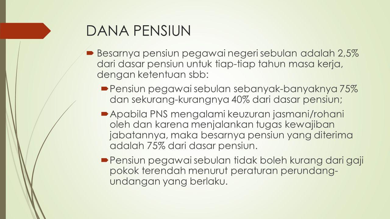 DANA PENSIUN Besarnya pensiun pegawai negeri sebulan adalah 2,5% dari dasar pensiun untuk tiap-tiap tahun masa kerja, dengan ketentuan sbb:
