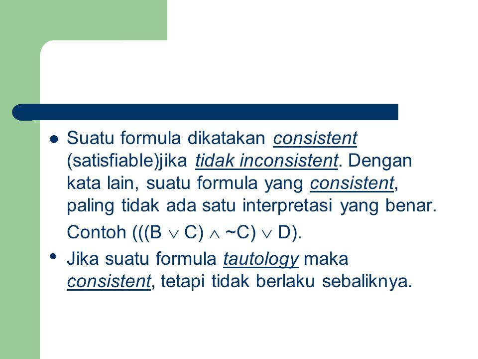 Suatu formula dikatakan consistent (satisfiable)jika tidak inconsistent. Dengan kata lain, suatu formula yang consistent, paling tidak ada satu interpretasi yang benar.