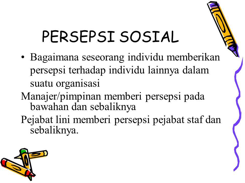 PERSEPSI SOSIAL Bagaimana seseorang individu memberikan persepsi terhadap individu lainnya dalam suatu organisasi.
