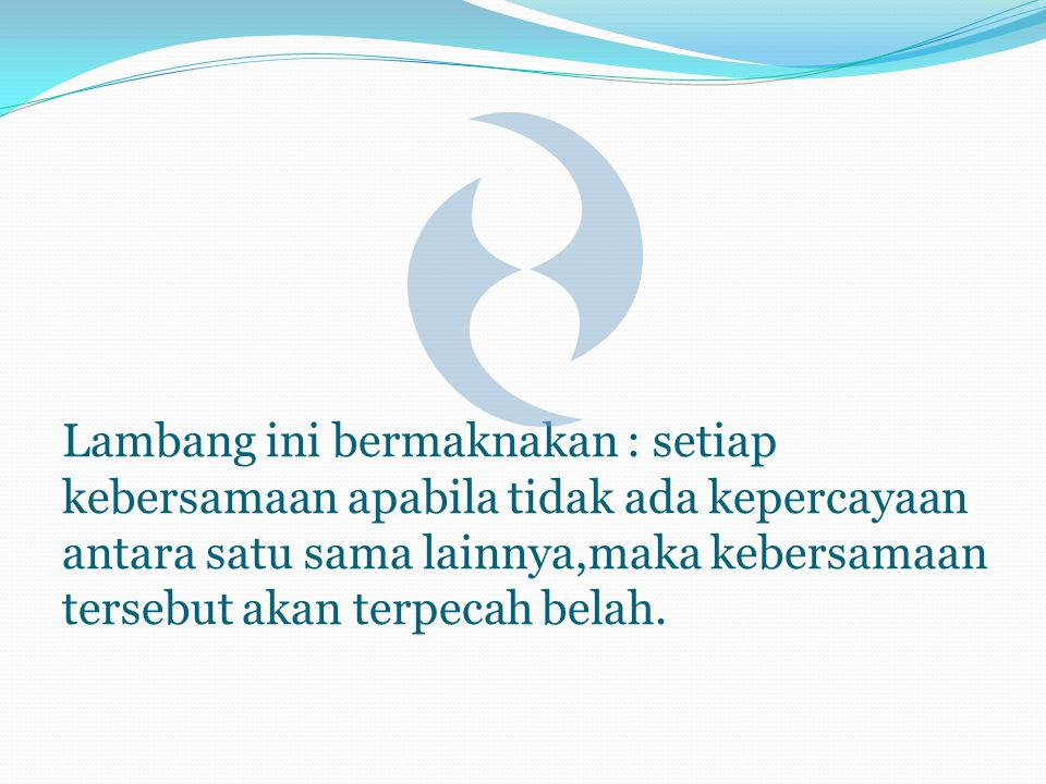 Lambang ini bermaknakan : setiap kebersamaan apabila tidak ada kepercayaan antara satu sama lainnya,maka kebersamaan tersebut akan terpecah belah.