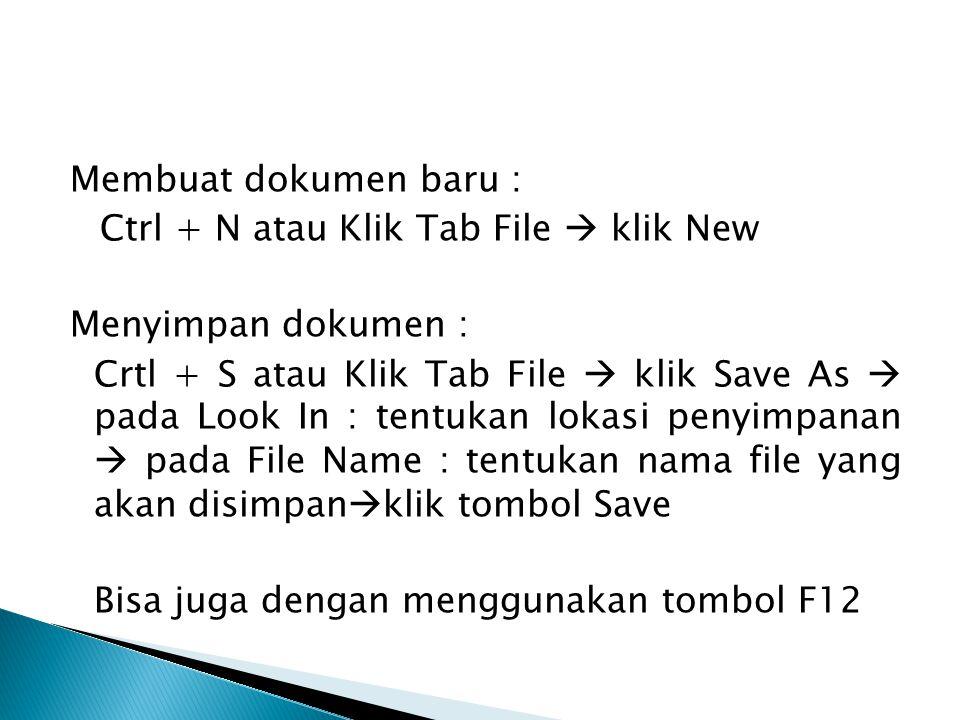Membuat dokumen baru : Ctrl + N atau Klik Tab File  klik New Menyimpan dokumen : Crtl + S atau Klik Tab File  klik Save As  pada Look In : tentukan lokasi penyimpanan  pada File Name : tentukan nama file yang akan disimpanklik tombol Save Bisa juga dengan menggunakan tombol F12