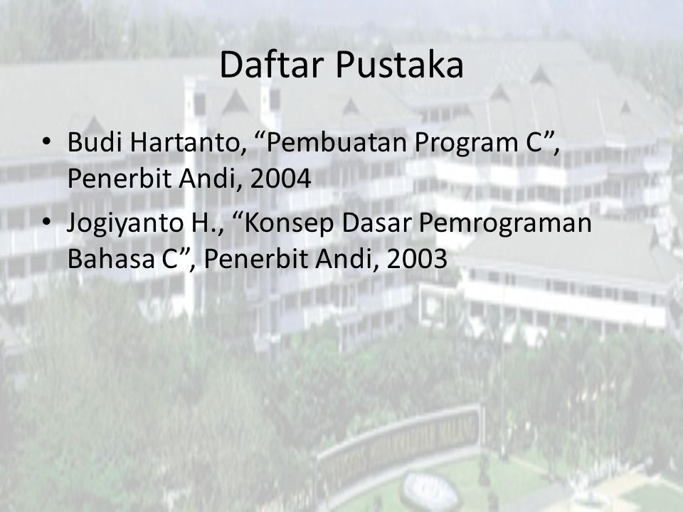 Daftar Pustaka Budi Hartanto, Pembuatan Program C , Penerbit Andi, 2004.