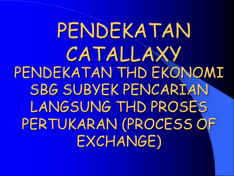 PENDEKATAN CATALLAXY PENDEKATAN THD EKONOMI SBG SUBYEK PENCARIAN LANGSUNG THD PROSES PERTUKARAN (PROCESS OF EXCHANGE)