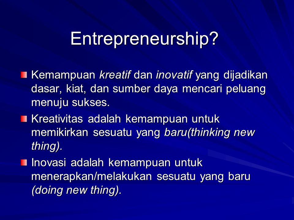 Entrepreneurship Kemampuan kreatif dan inovatif yang dijadikan dasar, kiat, dan sumber daya mencari peluang menuju sukses.