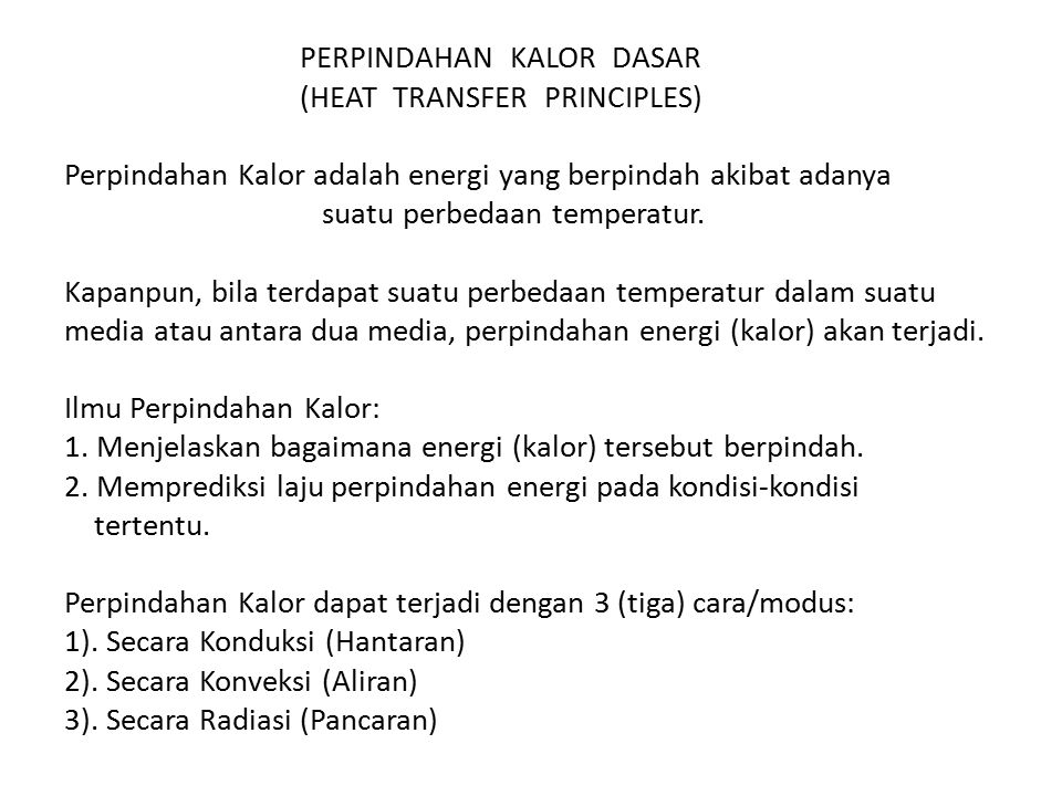PERPINDAHAN KALOR DASAR (HEAT TRANSFER PRINCIPLES) Perpindahan Kalor adalah energi yang berpindah akibat adanya suatu perbedaan temperatur.