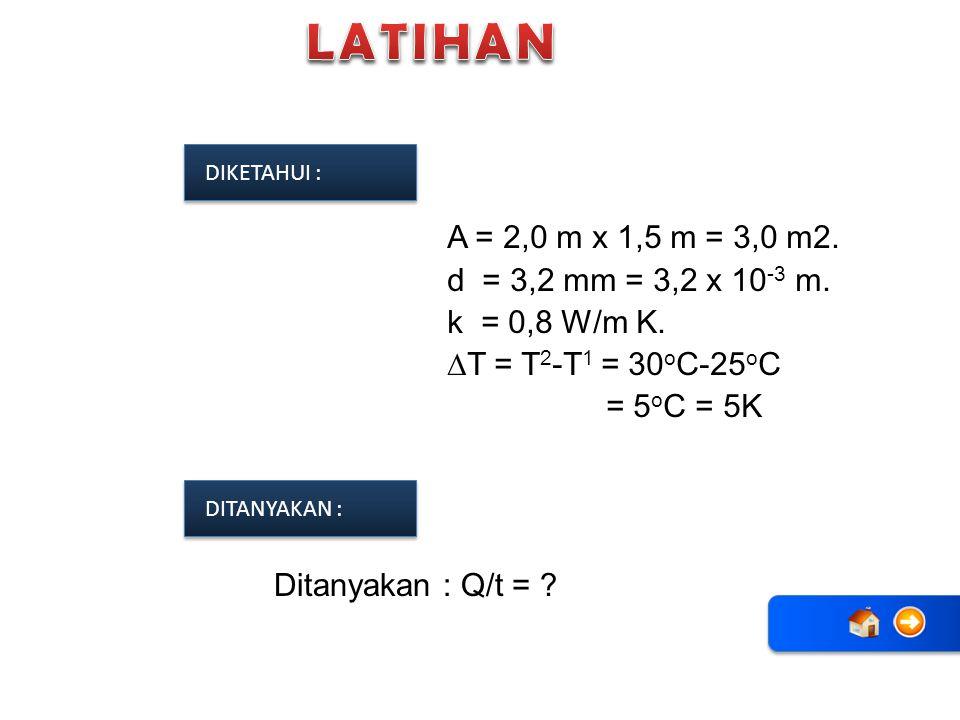 LATIHAN DIKETAHUI : A = 2,0 m x 1,5 m = 3,0 m2. d = 3,2 mm = 3,2 x 10-3 m. k = 0,8 W/m K. ∆T = T2-T1 = 30oC-25oC = 5oC = 5K